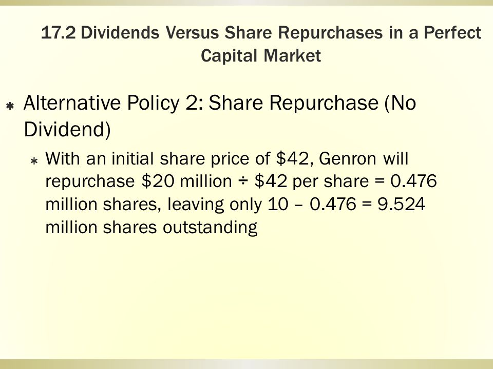 17.2 Dividends Versus Share Repurchases in a Perfect Capital Market Alternative Policy 2: Share Repurchase (No Dividend) With an initial share price o
