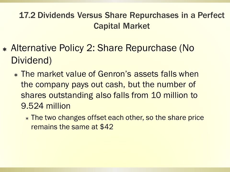 17.2 Dividends Versus Share Repurchases in a Perfect Capital Market Alternative Policy 2: Share Repurchase (No Dividend) The market value of Genrons a