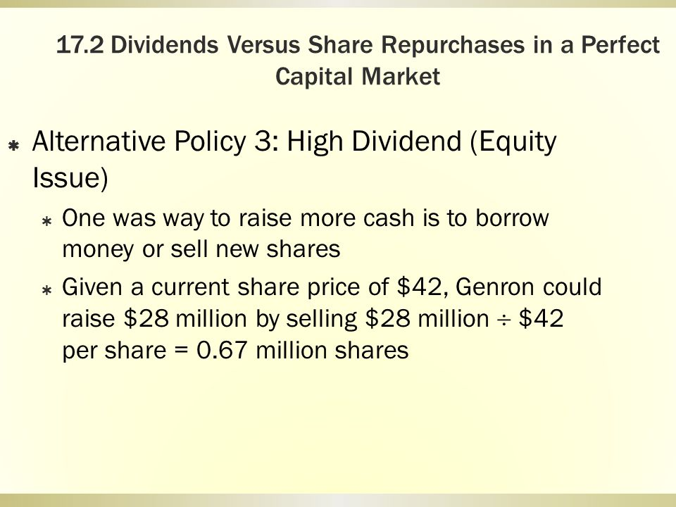 17.2 Dividends Versus Share Repurchases in a Perfect Capital Market Alternative Policy 3: High Dividend (Equity Issue) One was way to raise more cash