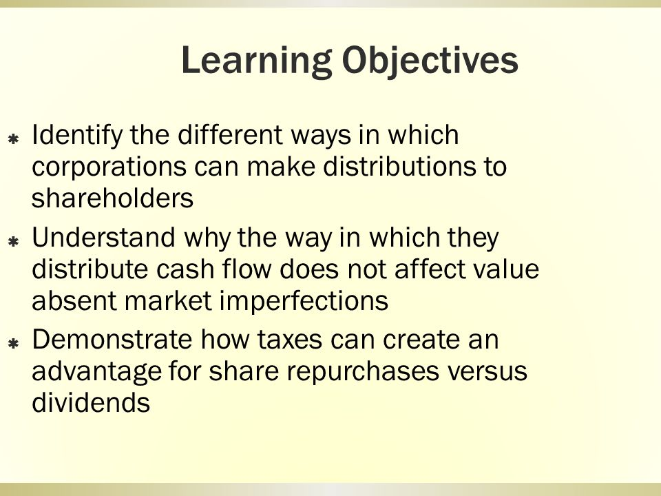 Learning Objectives Identify the different ways in which corporations can make distributions to shareholders Understand why the way in which they dist