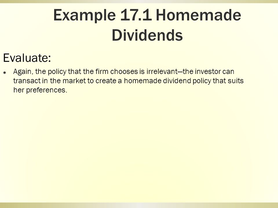 Example 17.1 Homemade Dividends Evaluate: Again, the policy that the firm chooses is irrelevantthe investor can transact in the market to create a hom