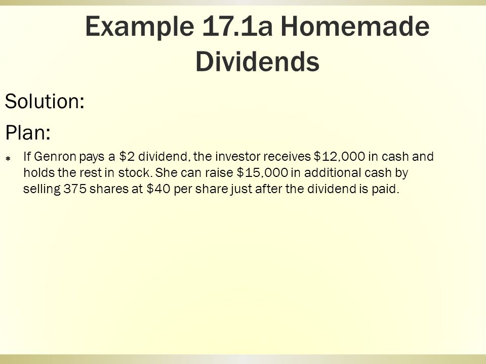 Example 17.1a Homemade Dividends Solution: Plan: If Genron pays a $2 dividend, the investor receives $12,000 in cash and holds the rest in stock. She
