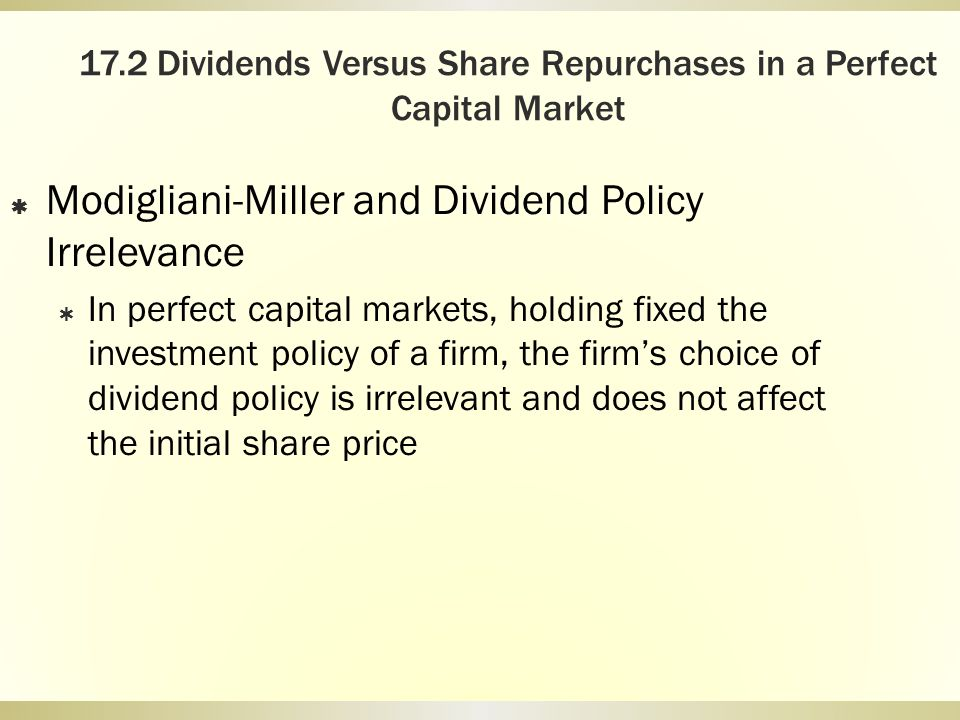 17.2 Dividends Versus Share Repurchases in a Perfect Capital Market Modigliani-Miller and Dividend Policy Irrelevance In perfect capital markets, hold
