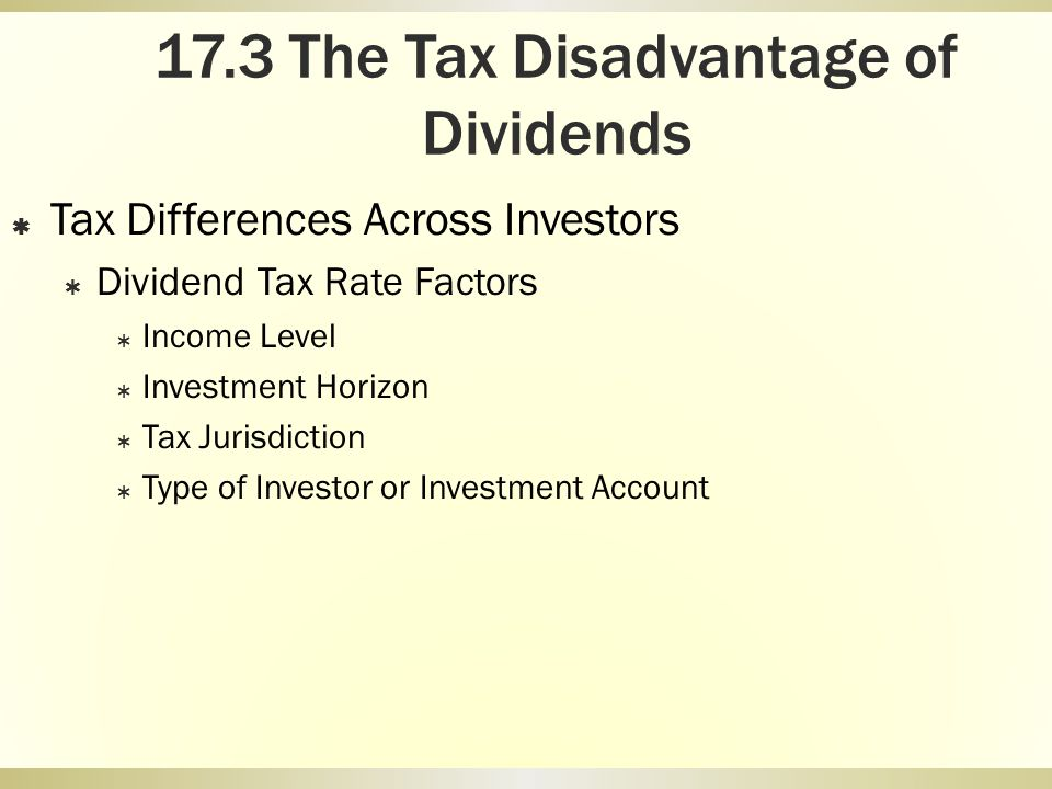 17.3 The Tax Disadvantage of Dividends Tax Differences Across Investors Dividend Tax Rate Factors Income Level Investment Horizon Tax Jurisdiction Typ