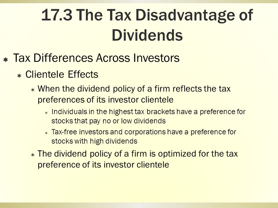 17.3 The Tax Disadvantage of Dividends Tax Differences Across Investors Clientele Effects When the dividend policy of a firm reflects the tax preferen