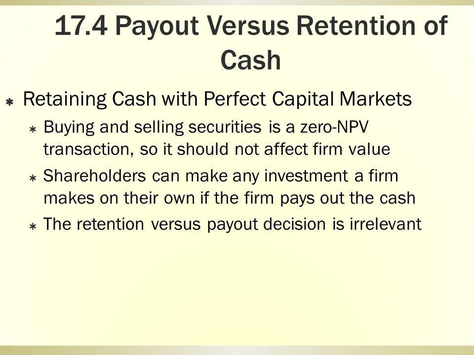 17.4 Payout Versus Retention of Cash Retaining Cash with Perfect Capital Markets Buying and selling securities is a zero-NPV transaction, so it should
