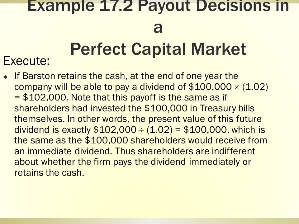 Example 17.2 Payout Decisions in a Perfect Capital Market Execute: If Barston retains the cash, at the end of one year the company will be able to pay