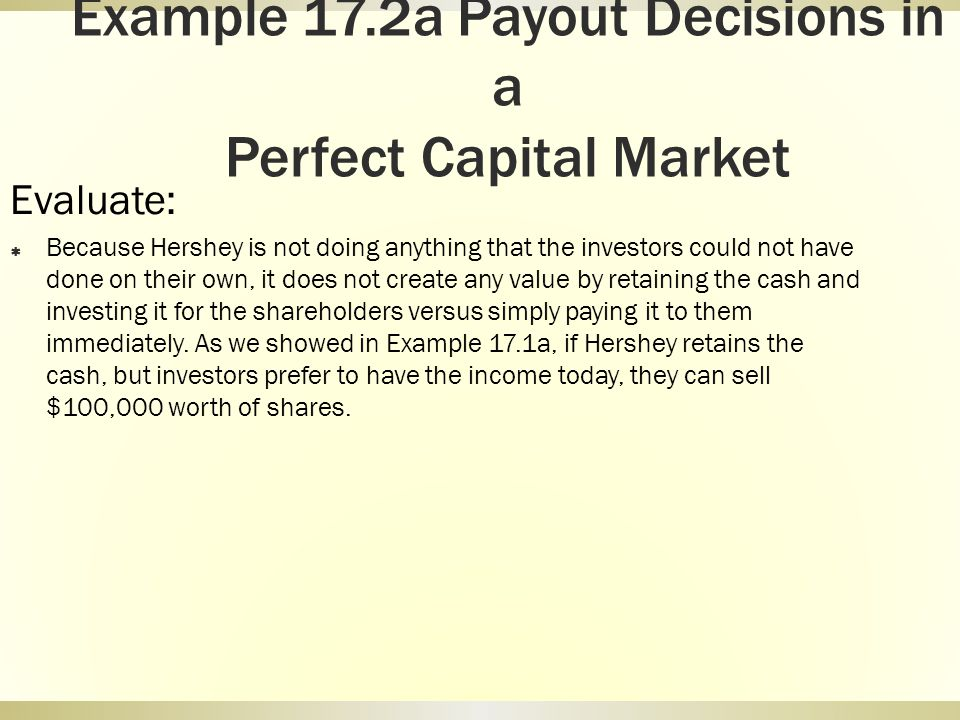 Example 17.2a Payout Decisions in a Perfect Capital Market Evaluate: Because Hershey is not doing anything that the investors could not have done on t