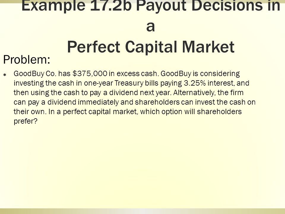 Example 17.2b Payout Decisions in a Perfect Capital Market Problem: GoodBuy Co. has $375,000 in excess cash. GoodBuy is considering investing the cash