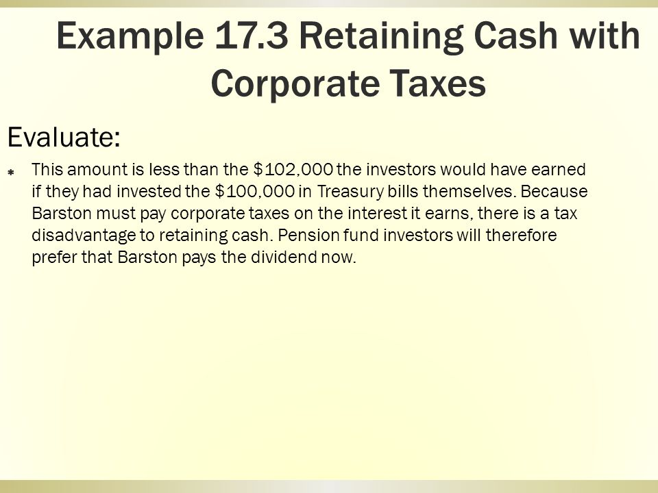 Example 17.3 Retaining Cash with Corporate Taxes Evaluate: This amount is less than the $102,000 the investors would have earned if they had invested