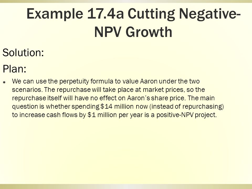 Example 17.4a Cutting Negative- NPV Growth Solution: Plan: We can use the perpetuity formula to value Aaron under the two scenarios. The repurchase wi
