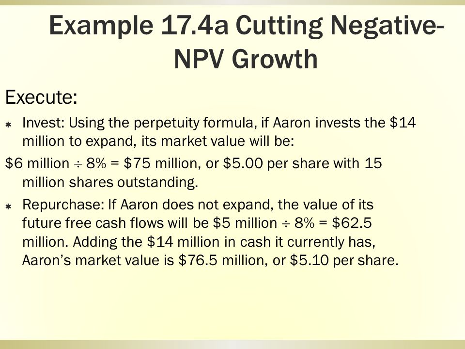 Example 17.4a Cutting Negative- NPV Growth Execute: Invest: Using the perpetuity formula, if Aaron invests the $14 million to expand, its market value