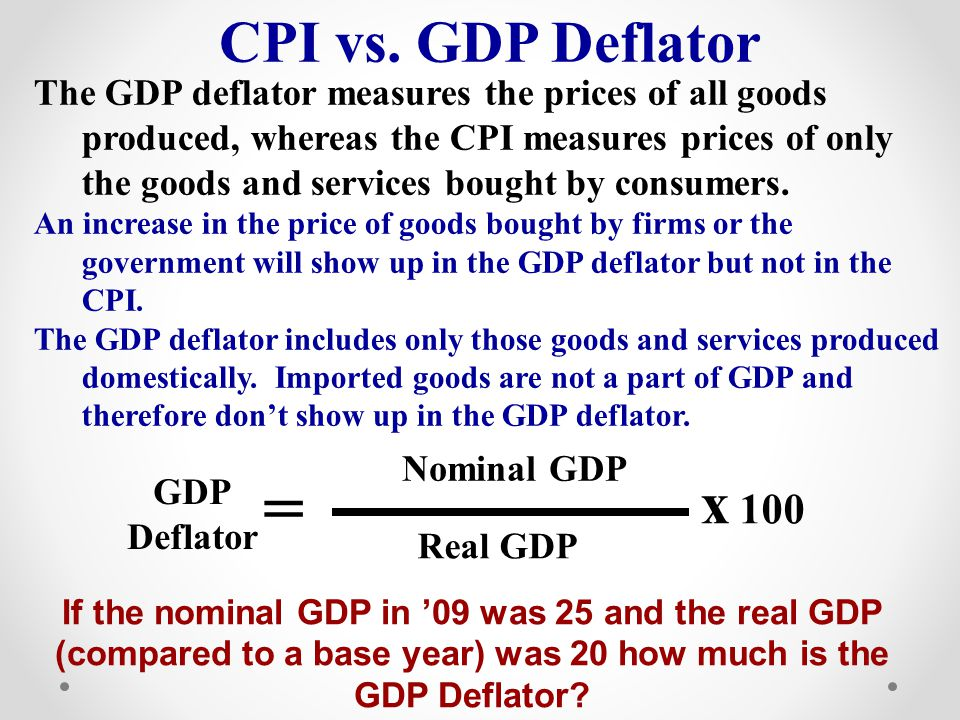 = Real GDP x 100 GDP Deflator Nominal GDP CPI vs. GDP Deflator The GDP deflator measures the prices of all goods produced, whereas the CPI measures pr