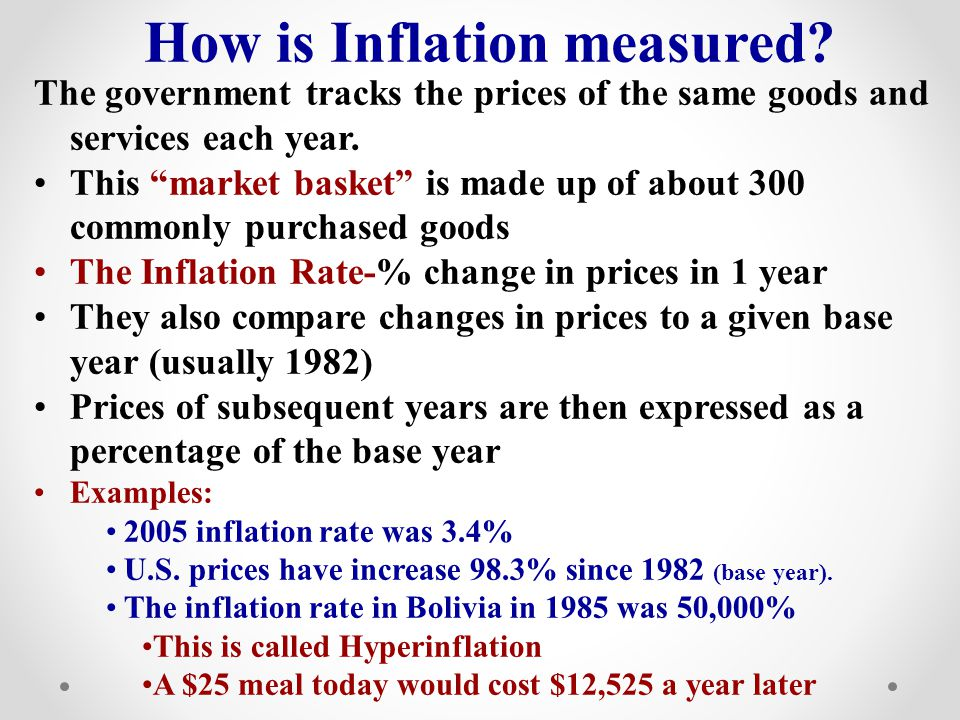 How is Inflation measured? The government tracks the prices of the same goods and services each year. This market basket is made up of about 300 commo