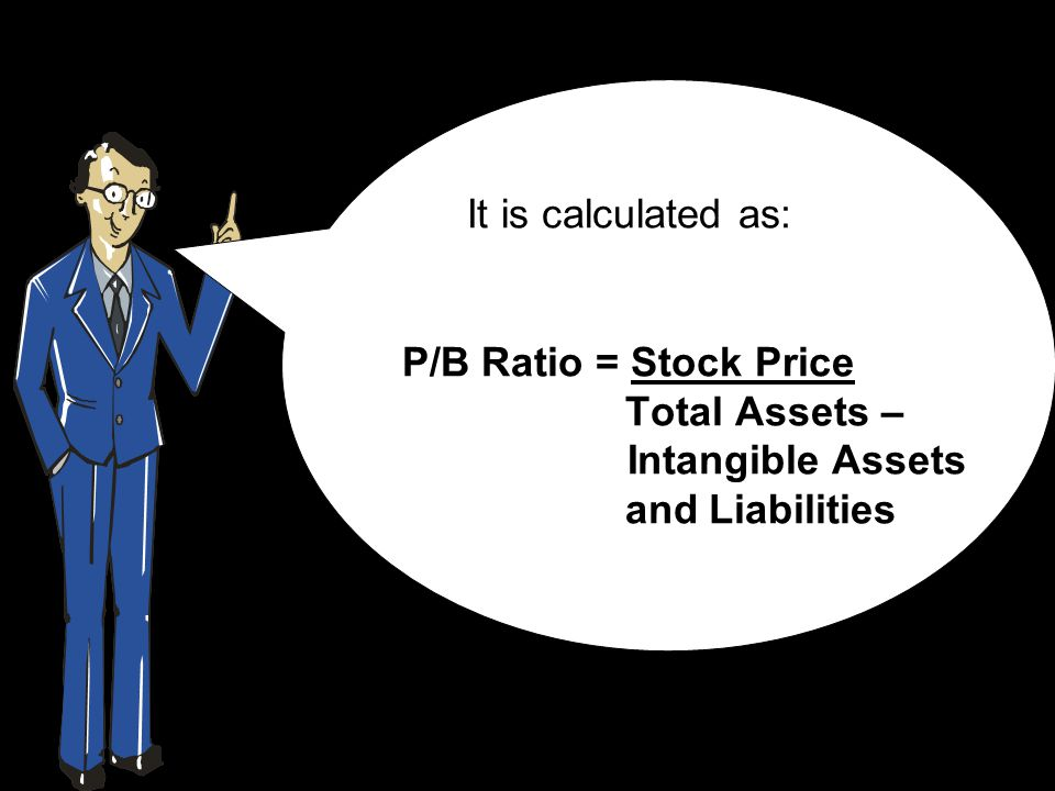 It is calculated as: P/B Ratio = Stock Price Total Assets – Intangible Assets and Liabilities