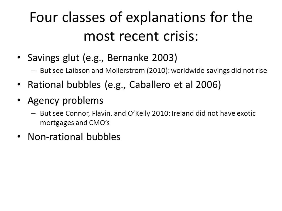 Four classes of explanations for the most recent crisis: Savings glut (e.g., Bernanke 2003) – But see Laibson and Mollerstrom (2010): worldwide savings did not rise Rational bubbles (e.g., Caballero et al 2006) Agency problems – But see Connor, Flavin, and OKelly 2010: Ireland did not have exotic mortgages and CMOs Non-rational bubbles