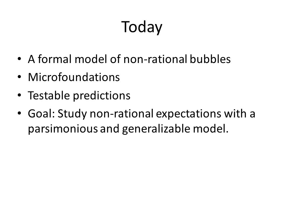 Today A formal model of non-rational bubbles Microfoundations Testable predictions Goal: Study non-rational expectations with a parsimonious and generalizable model.