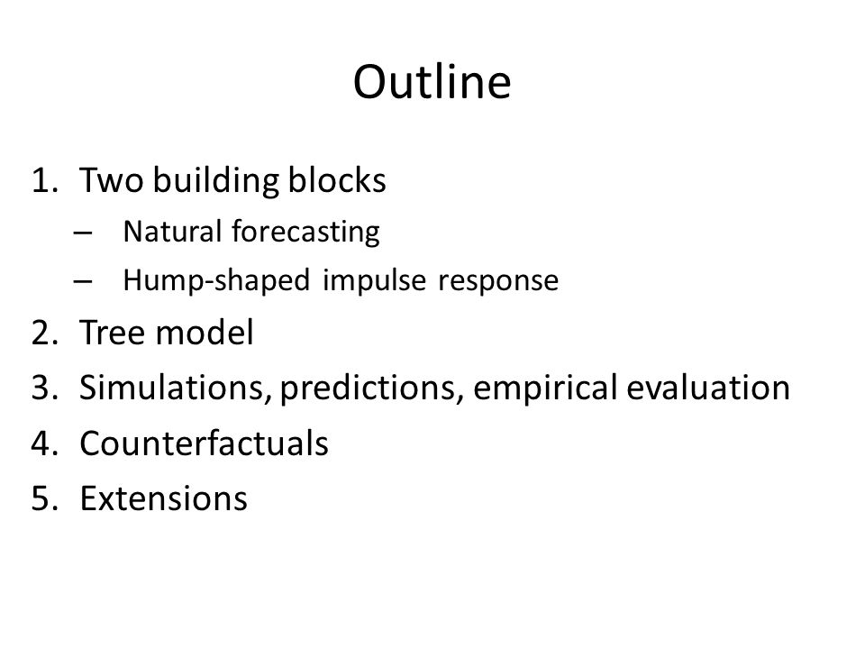 Outline 1.Two building blocks – Natural forecasting – Hump-shaped impulse response 2.Tree model 3.Simulations, predictions, empirical evaluation 4.Counterfactuals 5.Extensions