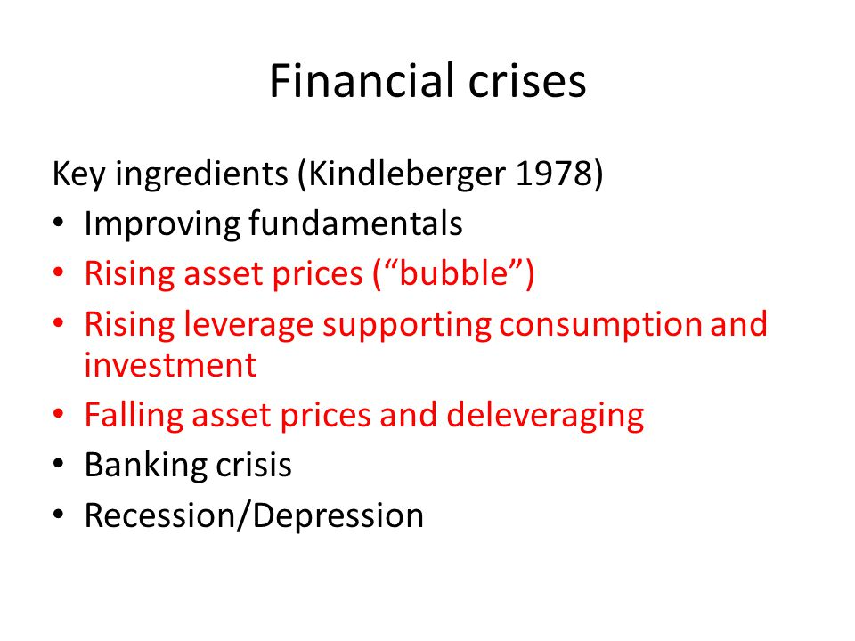 Financial crises Key ingredients (Kindleberger 1978) Improving fundamentals Rising asset prices (bubble) Rising leverage supporting consumption and investment Falling asset prices and deleveraging Banking crisis Recession/Depression
