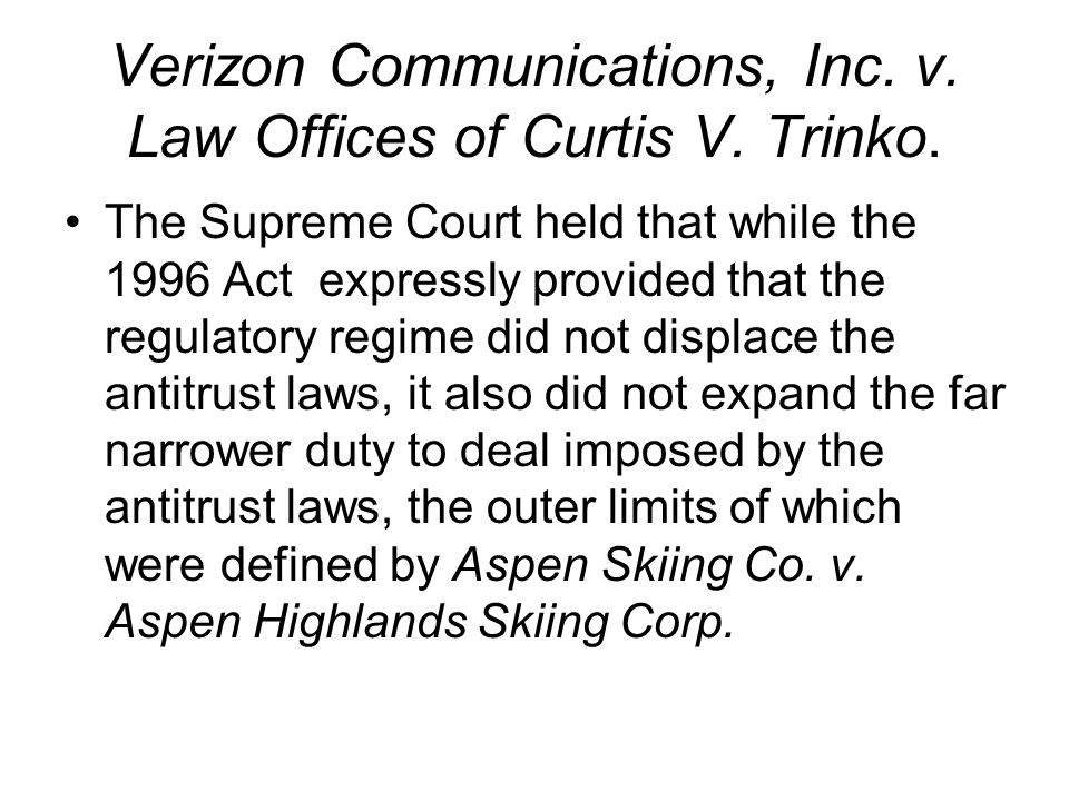 Verizon Communications, Inc. v. Law Offices of Curtis V. Trinko. The Supreme Court held that while the 1996 Act expressly provided that the regulatory