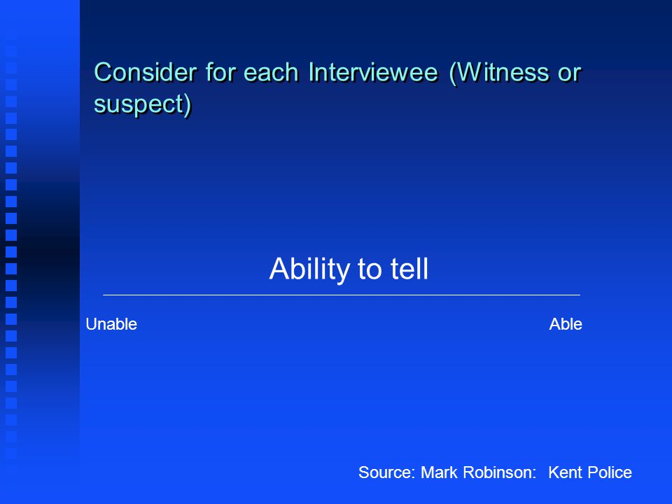 Consider for each Interviewee (Witness or suspect) Ability to tell UnableAble Source: Mark Robinson: Kent Police