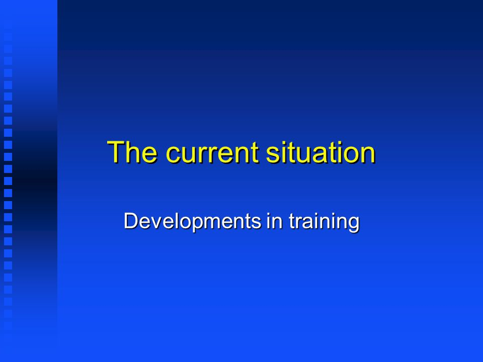 The current situation Developments in training