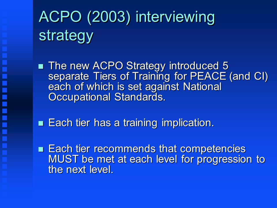ACPO (2003) interviewing strategy n The new ACPO Strategy introduced 5 separate Tiers of Training for PEACE (and CI) each of which is set against National Occupational Standards.