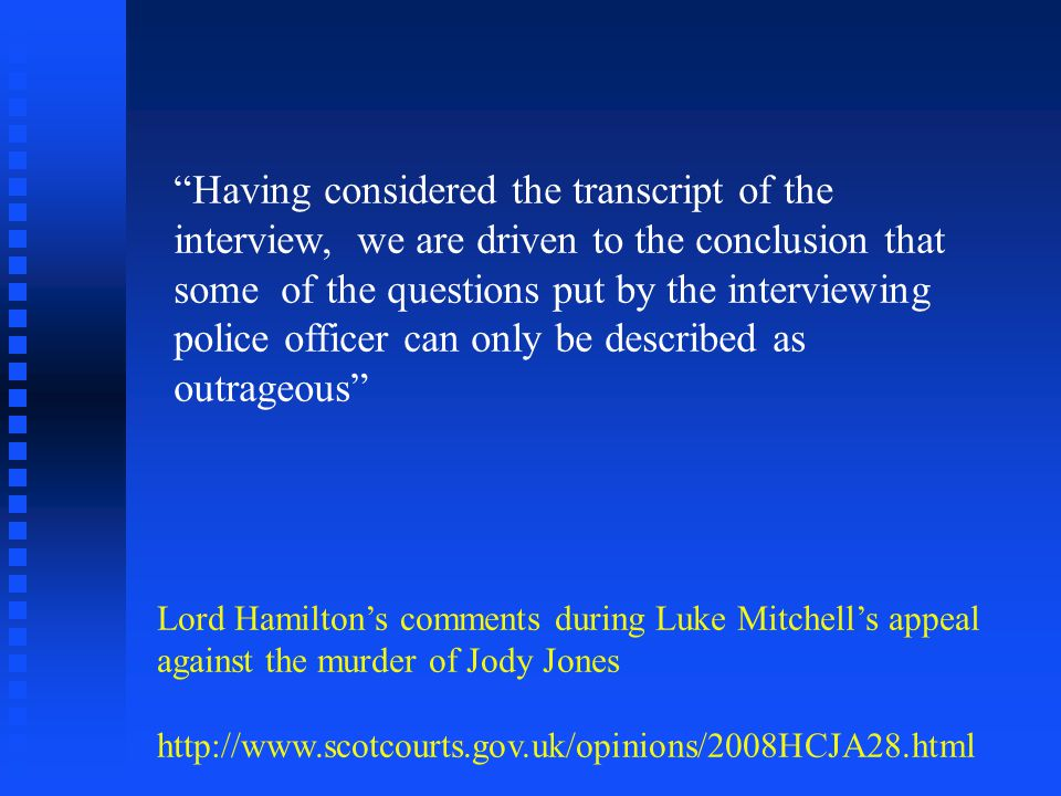 Having considered the transcript of the interview, we are driven to the conclusion that some of the questions put by the interviewing police officer can only be described as outrageous Lord Hamiltons comments during Luke Mitchells appeal against the murder of Jody Jones