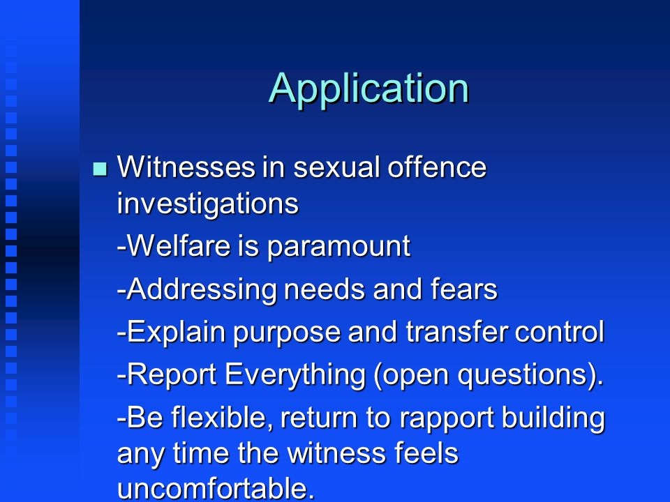 Application n Witnesses in sexual offence investigations -Welfare is paramount -Addressing needs and fears -Explain purpose and transfer control -Report Everything (open questions).