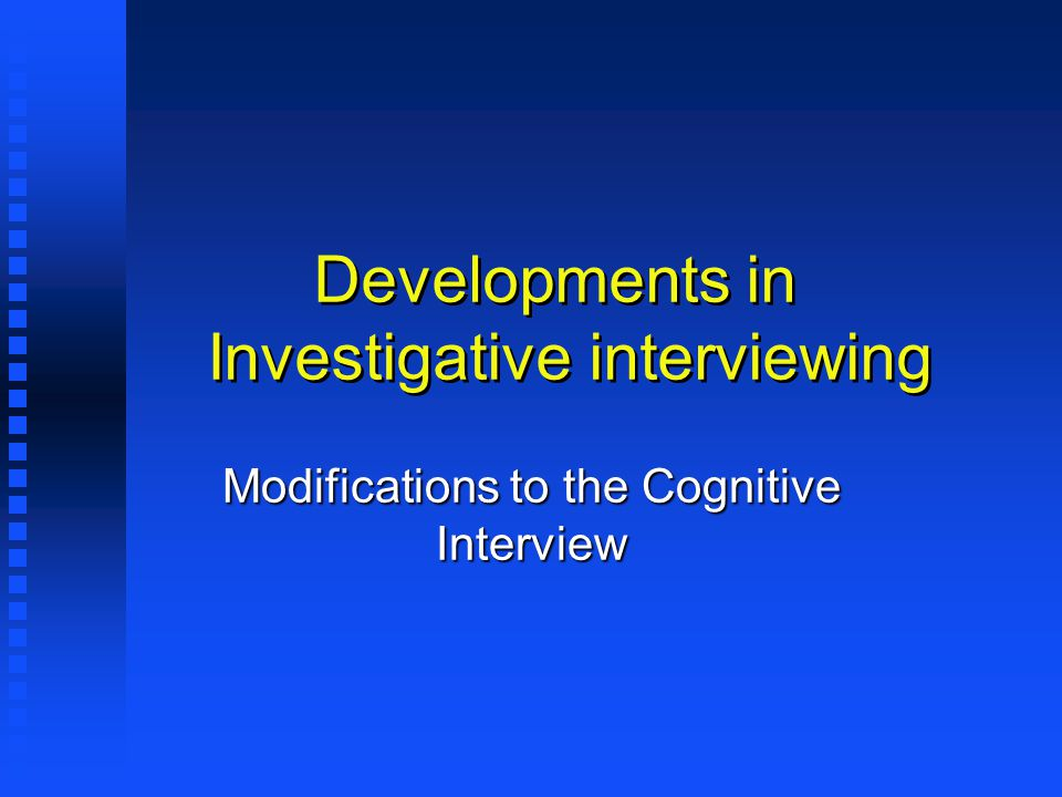 Developments in Investigative interviewing Modifications to the Cognitive Interview