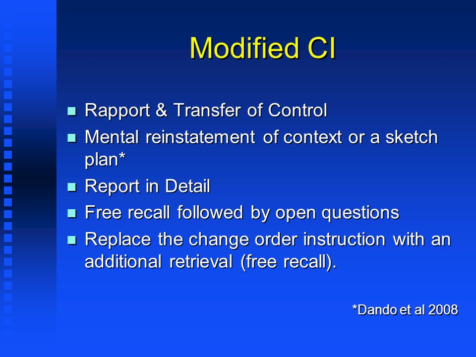 Modified CI n Rapport & Transfer of Control n Mental reinstatement of context or a sketch plan* n Report in Detail n Free recall followed by open questions n Replace the change order instruction with an additional retrieval (free recall).