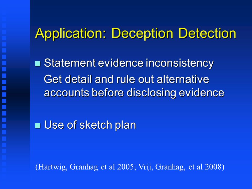 Application: Deception Detection n Statement evidence inconsistency Get detail and rule out alternative accounts before disclosing evidence Get detail and rule out alternative accounts before disclosing evidence n Use of sketch plan (Hartwig, Granhag et al 2005; Vrij, Granhag, et al 2008)