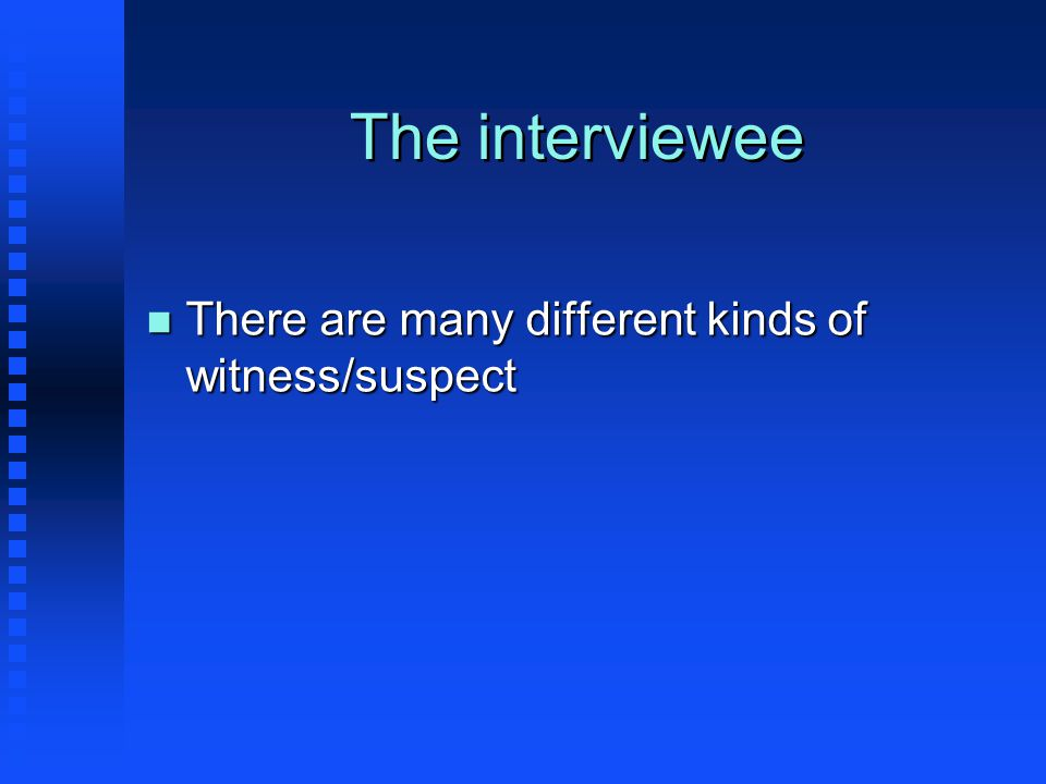 The interviewee n There are many different kinds of witness/suspect