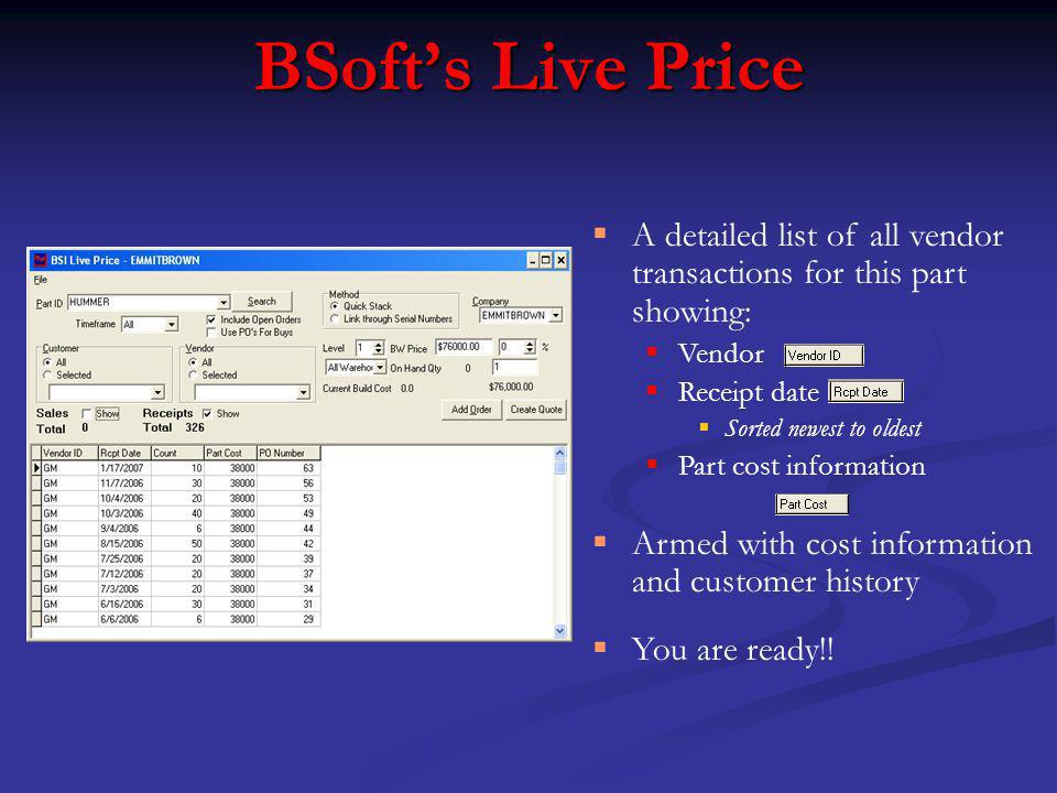 BSofts Live Price A detailed list of all vendor transactions for this part showing: Vendor Receipt date Sorted newest to oldest Part cost information Armed with cost information and customer history You are ready!!