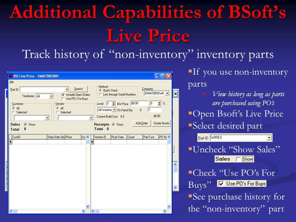 Additional Capabilities of BSofts Live Price Track history of non-inventory inventory parts If you use non-inventory parts View history as long as parts are purchased using POs Open Bsofts Live Price Select desired part Uncheck Show Sales Check Use POs For Buys See purchase history for the non-inventory part