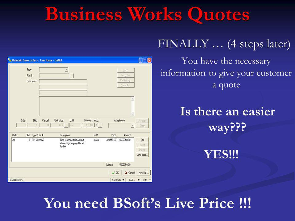 You have the necessary information to give your customer a quote Business Works Quotes FINALLY … (4 steps later) YES!!.