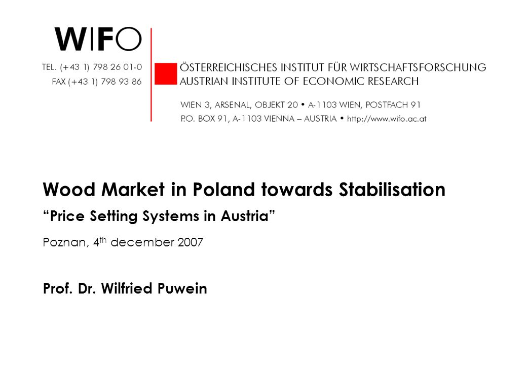 Prof. Dr. Wilfried Puwein Wood Market in Poland towards Stabilisation Price Setting Systems in Austria Poznan, 4 th december 2007