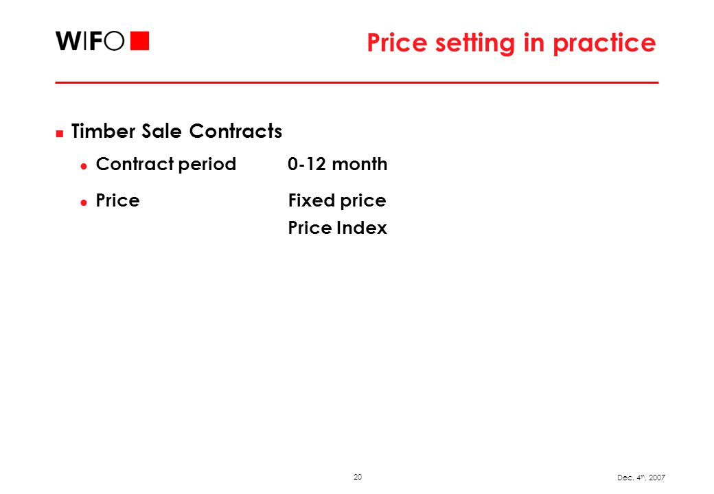 20 Dec. 4 th, 2007 Price setting in practice Timber Sale Contracts Contract period 0-12 month Price Fixed price Price Index