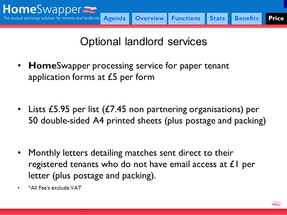 HomeSwapper processing service for paper tenant application forms at £5 per form Lists £5.95 per list (£7.45 non partnering organisations) per 50 double-sided A4 printed sheets (plus postage and packing) Monthly letters detailing matches sent direct to their registered tenants who do not have email access at £1 per letter (plus postage and packing).