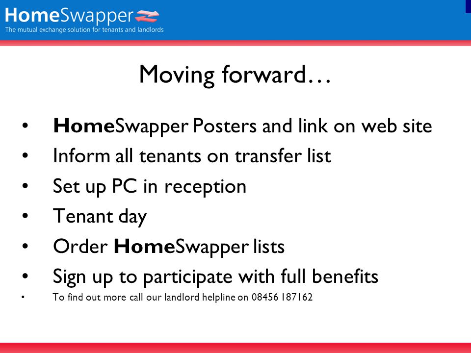 Moving forward… HomeSwapper Posters and link on web site Inform all tenants on transfer list Set up PC in reception Tenant day Order HomeSwapper lists Sign up to participate with full benefits To find out more call our landlord helpline on 08456 187162