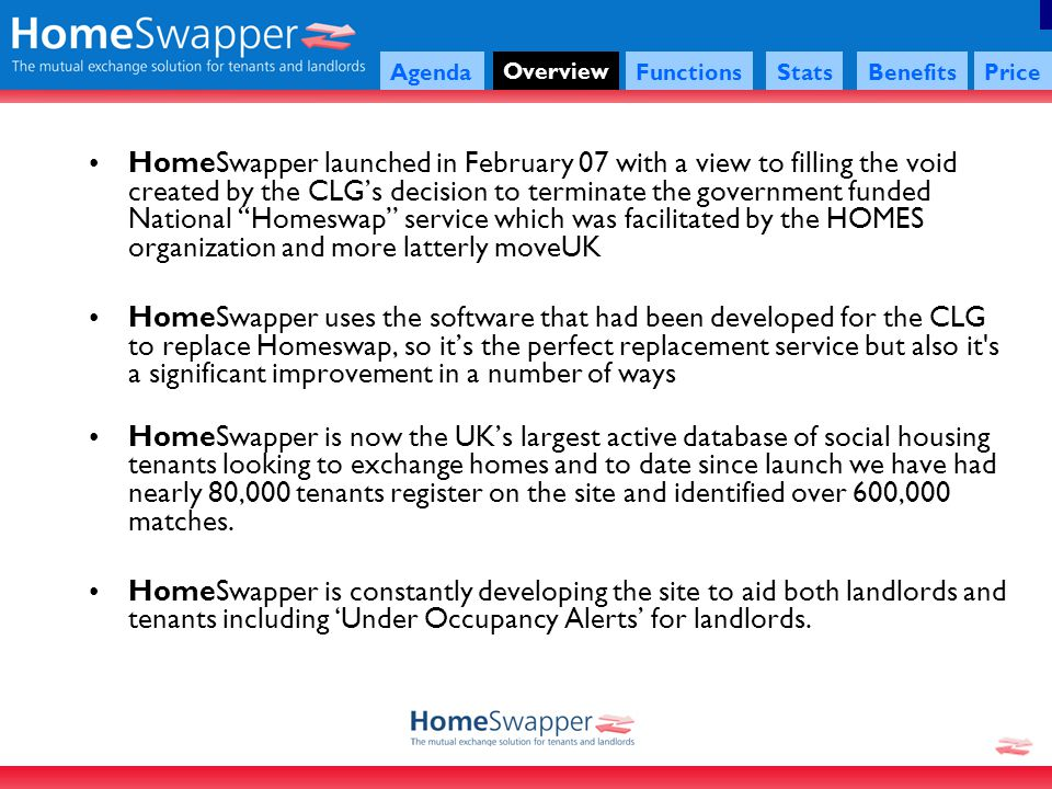 Agenda Overview FunctionsStatsBenefitsPrice HomeSwapper launched in February 07 with a view to filling the void created by the CLGs decision to terminate the government funded National Homeswap service which was facilitated by the HOMES organization and more latterly moveUK HomeSwapper uses the software that had been developed for the CLG to replace Homeswap, so its the perfect replacement service but also it s a significant improvement in a number of ways HomeSwapper is now the UKs largest active database of social housing tenants looking to exchange homes and to date since launch we have had nearly 80,000 tenants register on the site and identified over 600,000 matches.