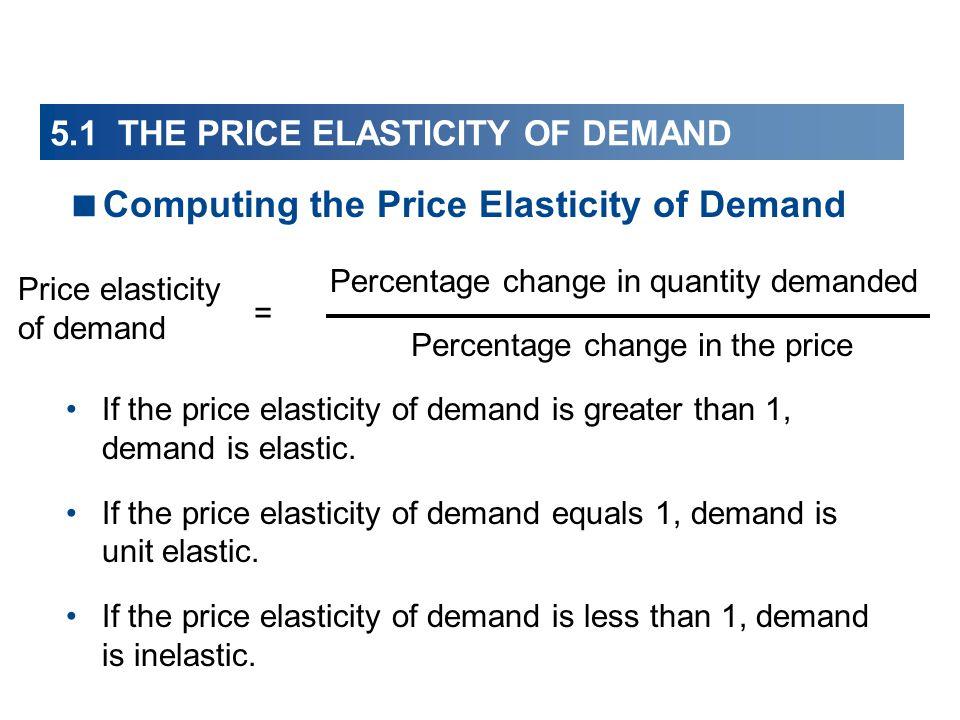 5.1 THE PRICE ELASTICITY OF DEMAND Computing the Price Elasticity of Demand If the price elasticity of demand is greater than 1, demand is elastic. If
