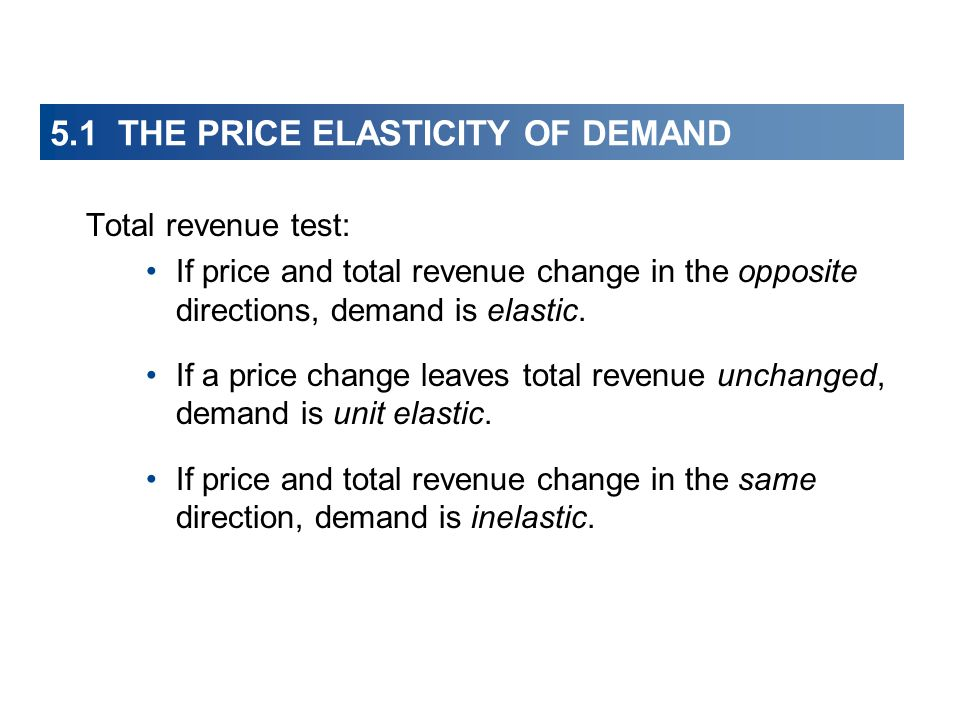 5.1 THE PRICE ELASTICITY OF DEMAND Total revenue test: If price and total revenue change in the opposite directions, demand is elastic. If a price cha