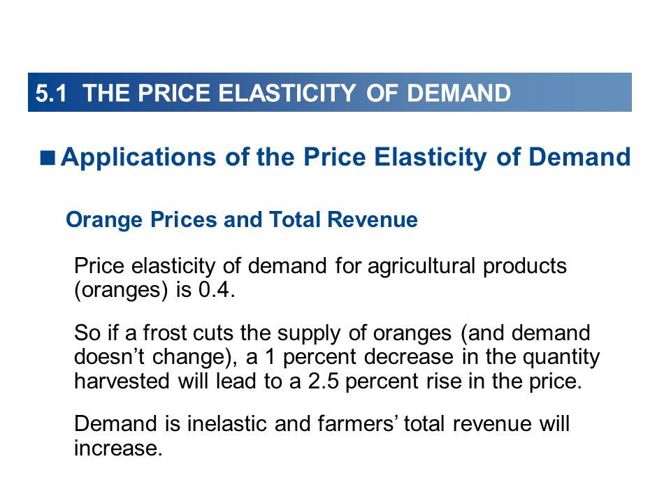 Applications of the Price Elasticity of Demand Orange Prices and Total Revenue Price elasticity of demand for agricultural products (oranges) is 0.4.