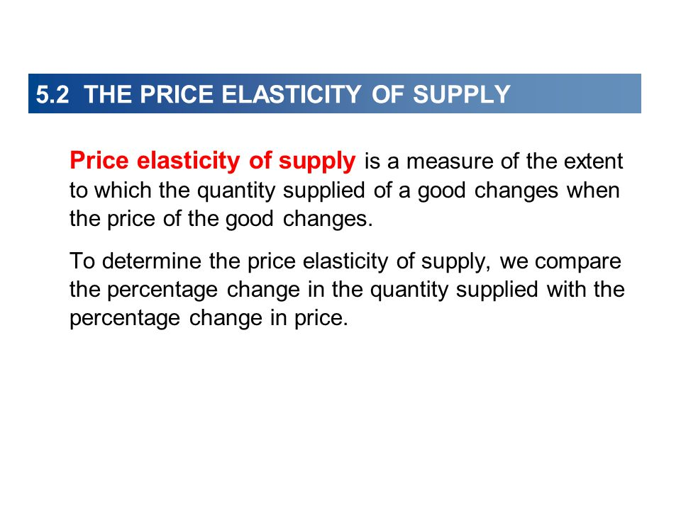 5.2 THE PRICE ELASTICITY OF SUPPLY Price elasticity of supply is a measure of the extent to which the quantity supplied of a good changes when the pri