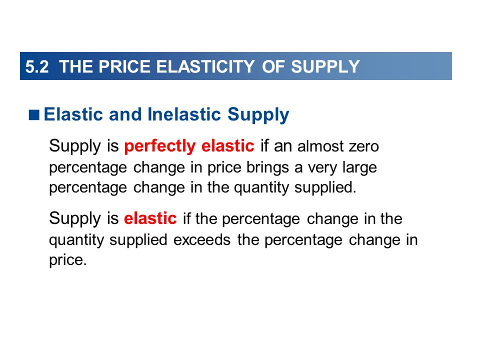 5.2 THE PRICE ELASTICITY OF SUPPLY Elastic and Inelastic Supply Supply is perfectly elastic if an almost zero percentage change in price brings a very