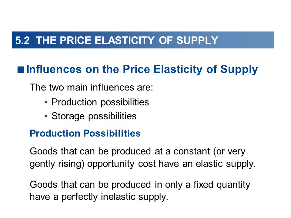 5.2 THE PRICE ELASTICITY OF SUPPLY Influences on the Price Elasticity of Supply The two main influences are: Production possibilities Storage possibil