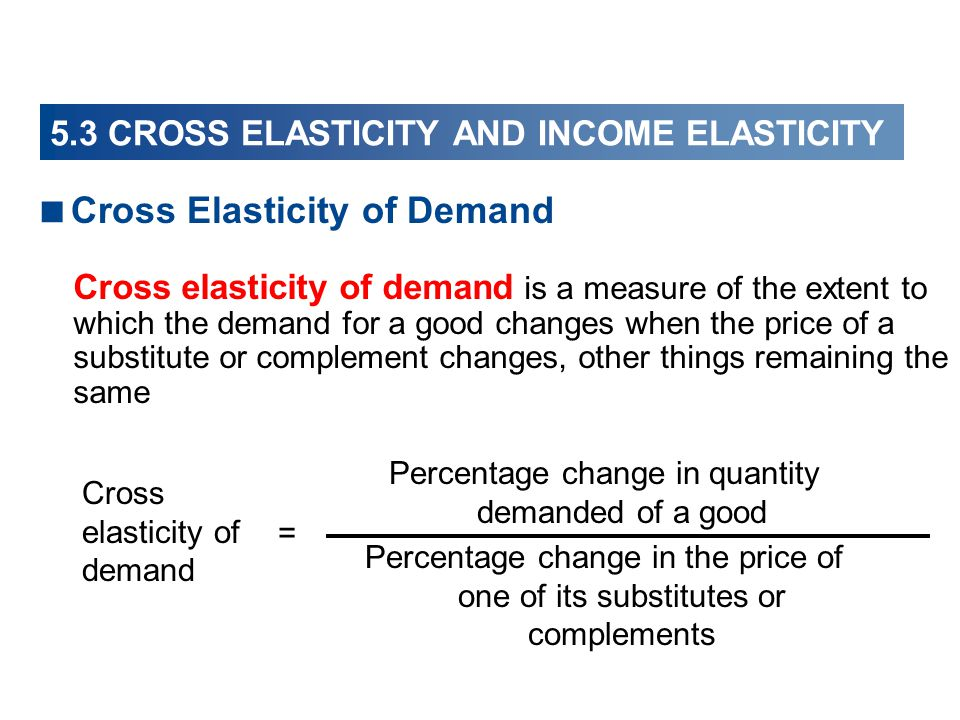 Cross Elasticity of Demand Cross elasticity of demand Percentage change in quantity demanded of a good Percentage change in the price of one of its substitutes or complements = Cross elasticity of demand is a measure of the extent to which the demand for a good changes when the price of a substitute or complement changes, other things remaining the same 5.3 CROSS ELASTICITY AND INCOME ELASTICITY