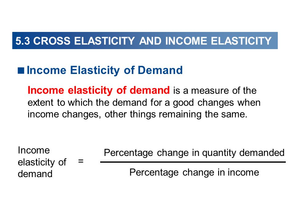 Income Elasticity of Demand Income elasticity of demand Percentage change in quantity demanded Percentage change in income = Income elasticity of demand is a measure of the extent to which the demand for a good changes when income changes, other things remaining the same.