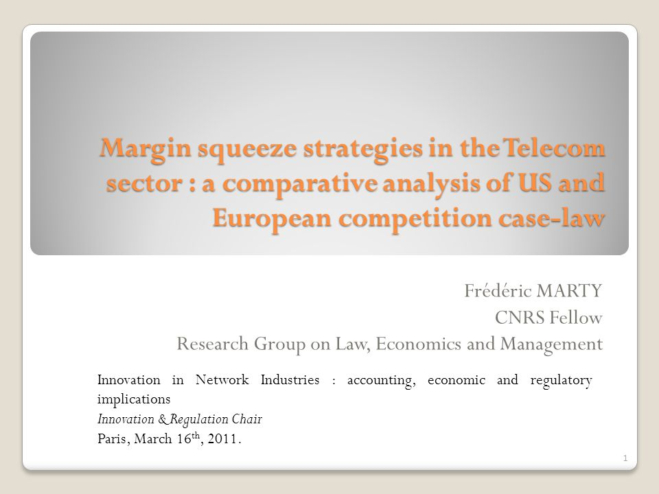 Margin squeeze strategies in the Telecom sector : a comparative analysis of US and European competition case-law Frédéric MARTY CNRS Fellow Research Group on Law, Economics and Management Innovation in Network Industries : accounting, economic and regulatory implications Innovation & Regulation Chair Paris, March 16 th, 2011.